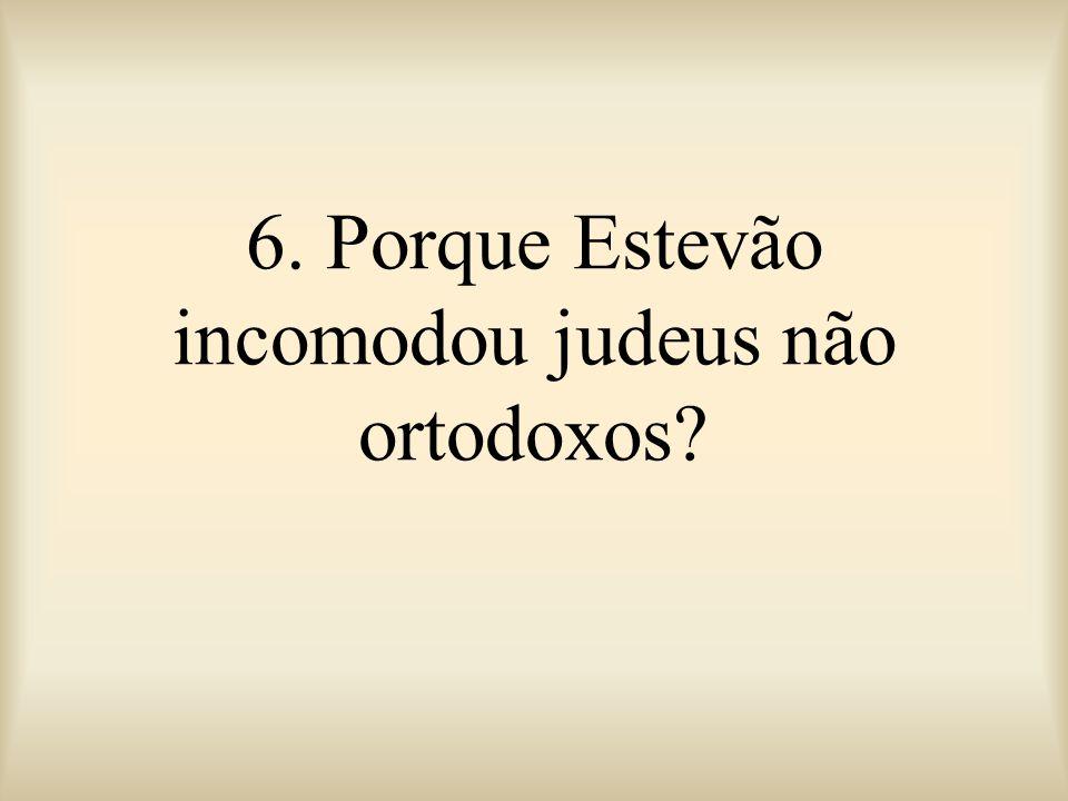 6. Porque Estevão incomodou judeus não ortodoxos?