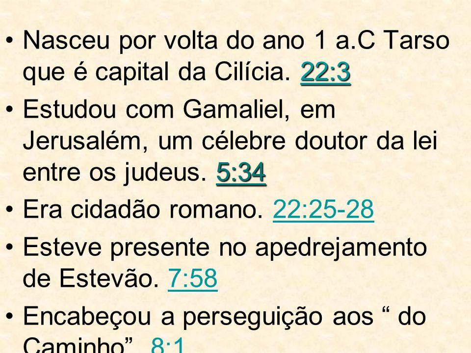 22:3 22:3Nasceu por volta do ano 1 a.C Tarso que é capital da Cilícia. 22:322:3 5:34Estudou com Gamaliel, em Jerusalém, um célebre doutor da lei entre