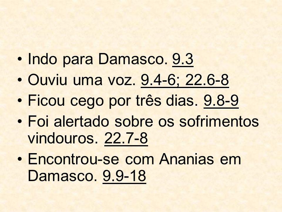 9.3Indo para Damasco. 9.3 9.4-6; 22.6-8Ouviu uma voz. 9.4-6; 22.6-8 9.8-9Ficou cego por três dias. 9.8-9 Foi alertado sobre os sofrimentos vindouros.