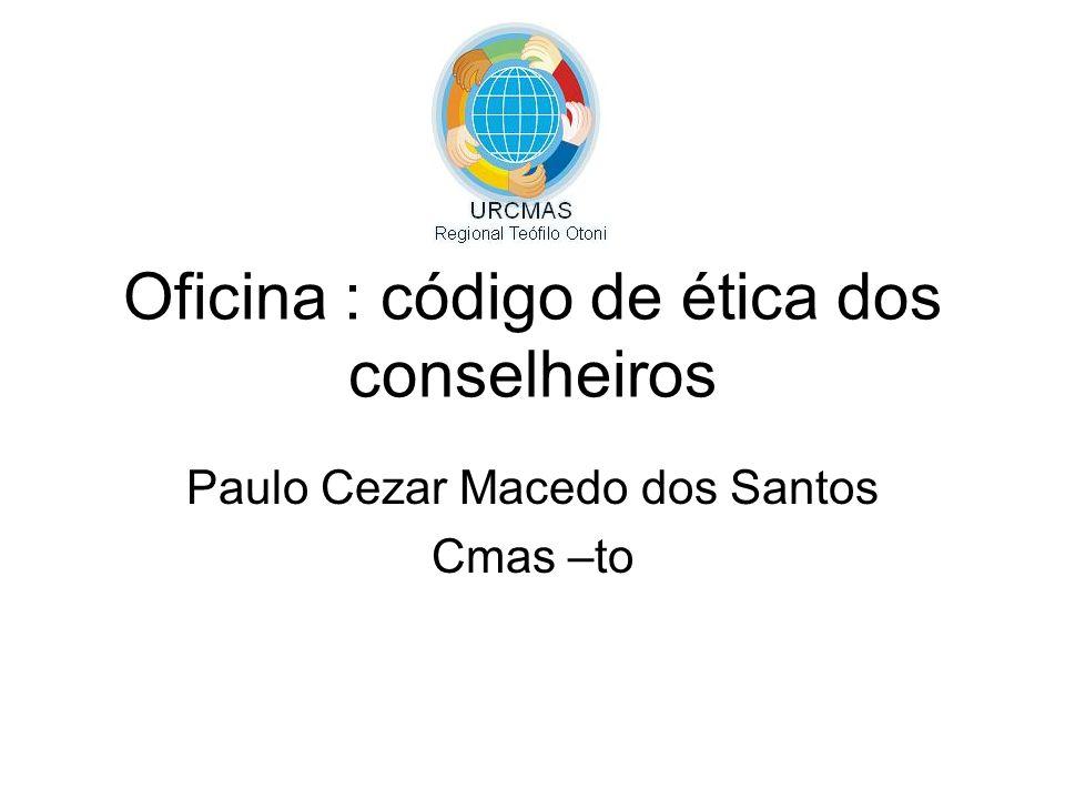 Oficina : código de ética dos conselheiros Paulo Cezar Macedo dos Santos Cmas –to