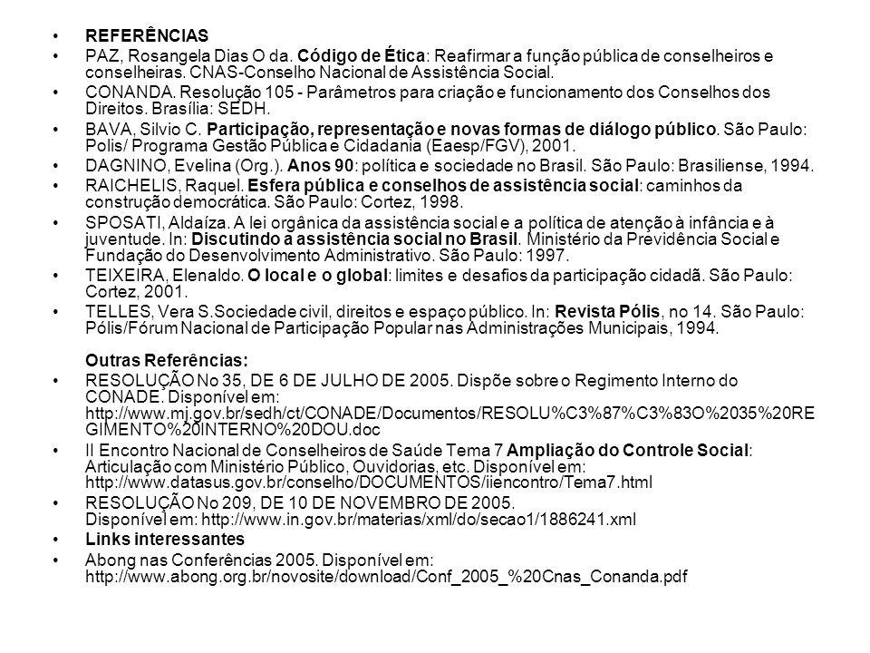 REFERÊNCIAS PAZ, Rosangela Dias O da. Código de Ética: Reafirmar a função pública de conselheiros e conselheiras. CNAS-Conselho Nacional de Assistênci