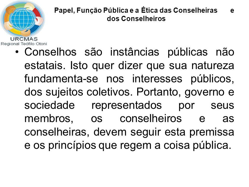 Papel, Função Pública e a Ética das Conselheiras e dos Conselheiros Conselhos são instâncias públicas não estatais. Isto quer dizer que sua natureza f