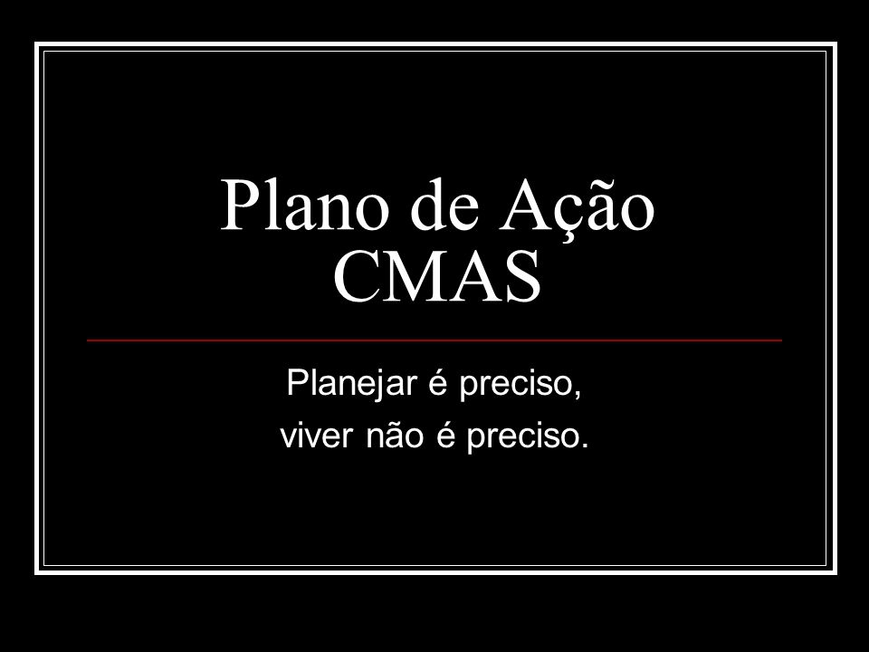 Plano de Ação CMAS Planejar é preciso, viver não é preciso.