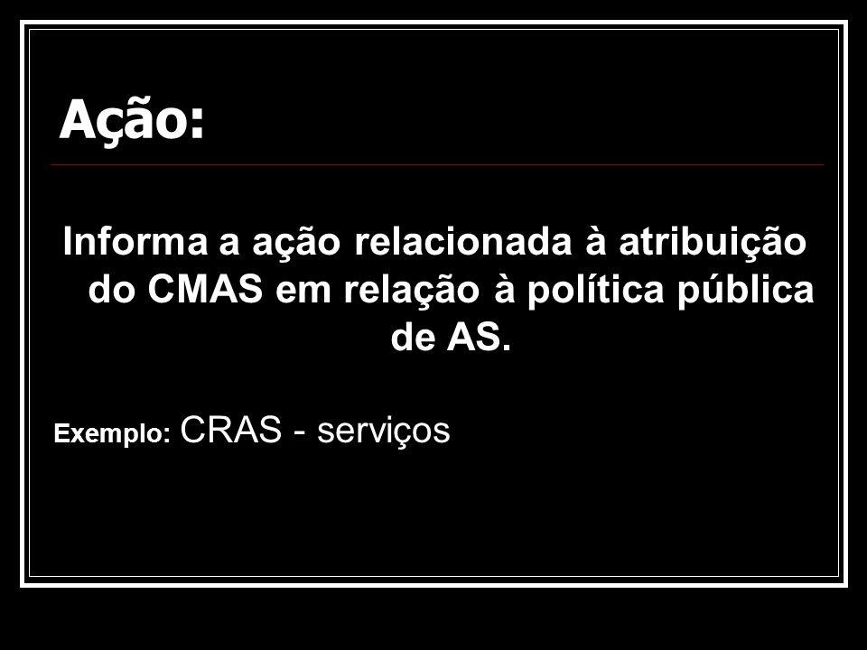 Ação: Informa a ação relacionada à atribuição do CMAS em relação à política pública de AS. Exemplo: CRAS - serviços