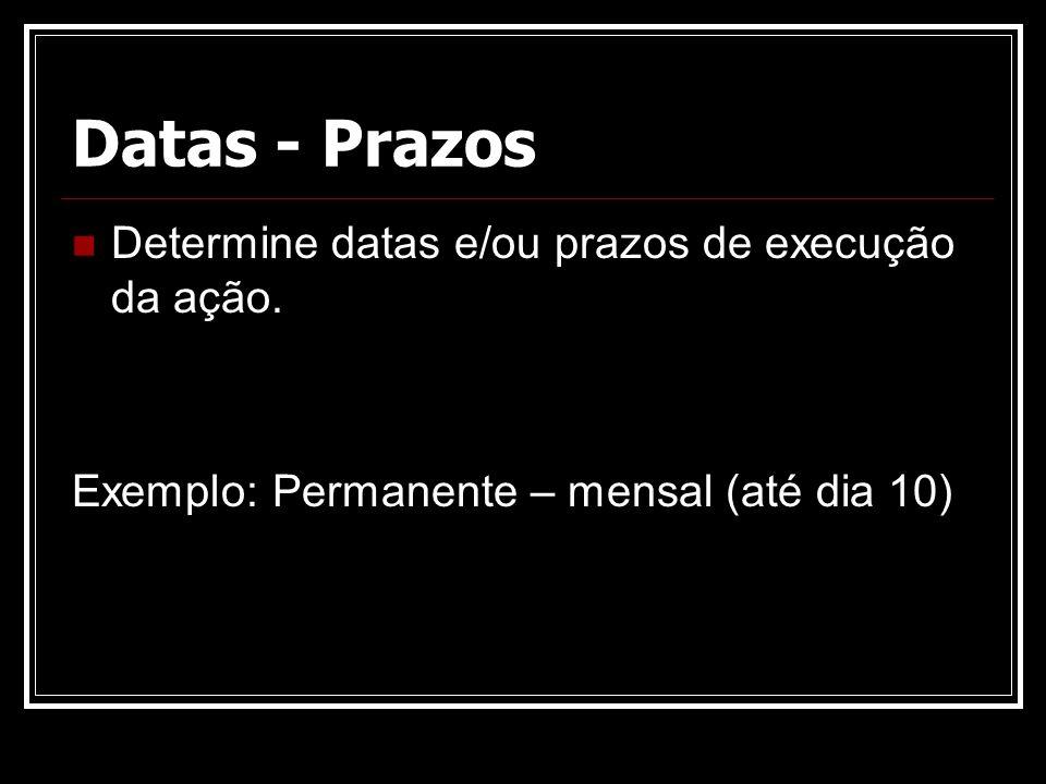 Datas - Prazos Determine datas e/ou prazos de execução da ação. Exemplo: Permanente – mensal (até dia 10)
