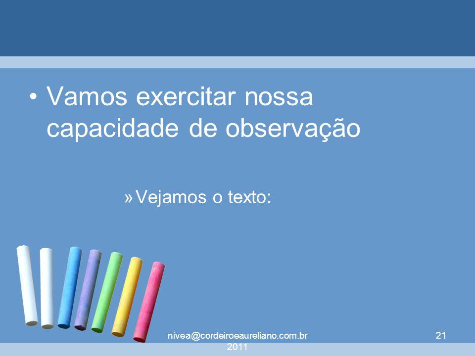 nivea@cordeiroeaureliano.com.br 2011 21 Vamos exercitar nossa capacidade de observação »Vejamos o texto: