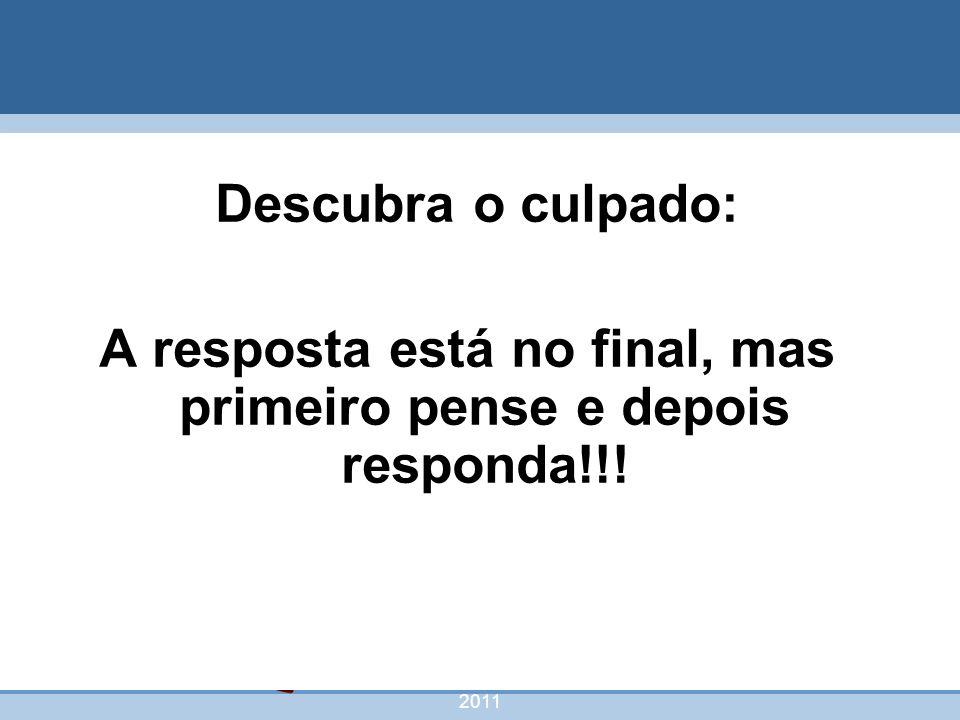 nivea@cordeiroeaureliano.com.br 2011 51 Descubra o culpado: A resposta está no final, mas primeiro pense e depois responda!!!