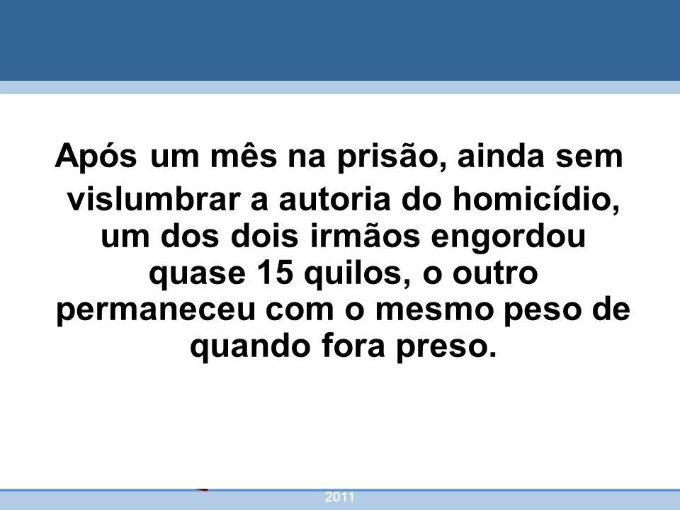 nivea@cordeiroeaureliano.com.br 2011 56 Após um mês na prisão, ainda sem vislumbrar a autoria do homicídio, um dos dois irmãos engordou quase 15 quilo
