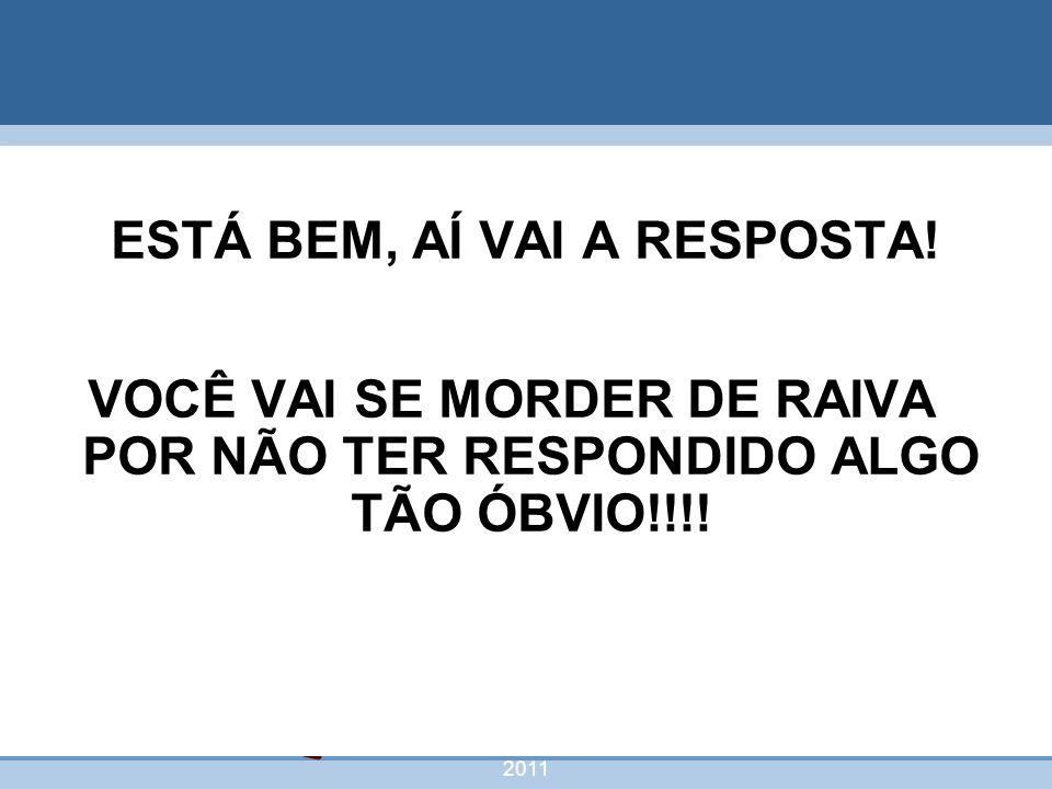 nivea@cordeiroeaureliano.com.br 2011 60 ESTÁ BEM, AÍ VAI A RESPOSTA! VOCÊ VAI SE MORDER DE RAIVA POR NÃO TER RESPONDIDO ALGO TÃO ÓBVIO!!!!