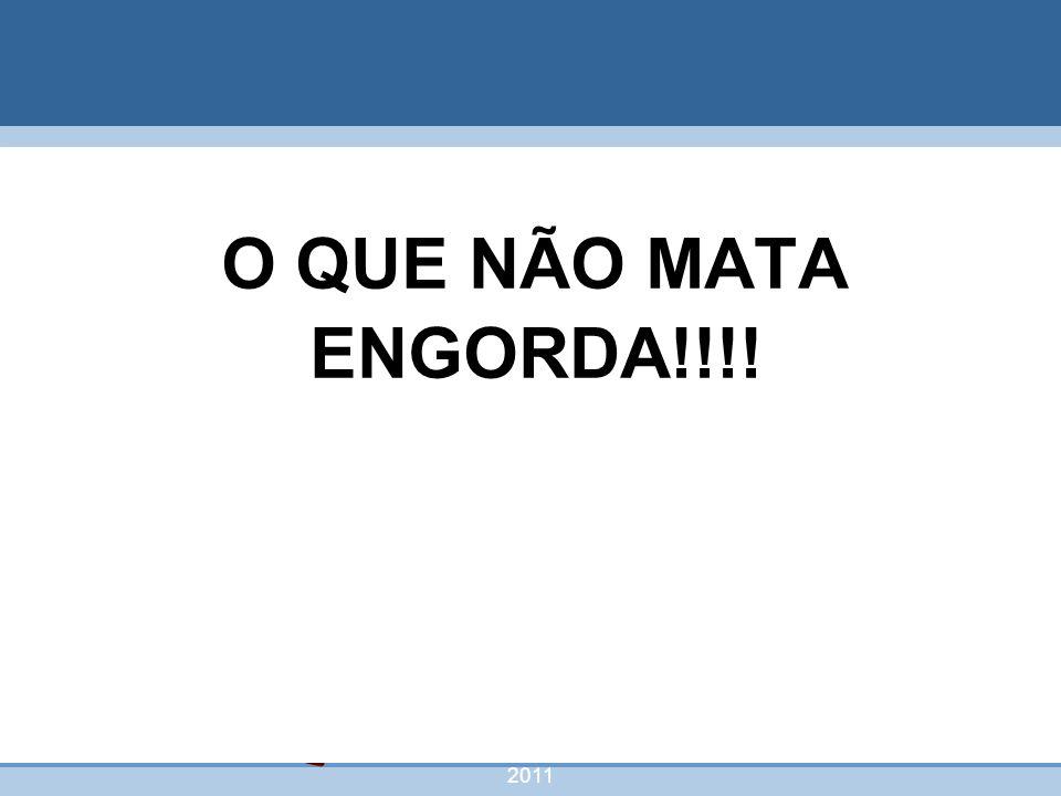 nivea@cordeiroeaureliano.com.br 2011 62 O QUE NÃO MATA ENGORDA!!!!