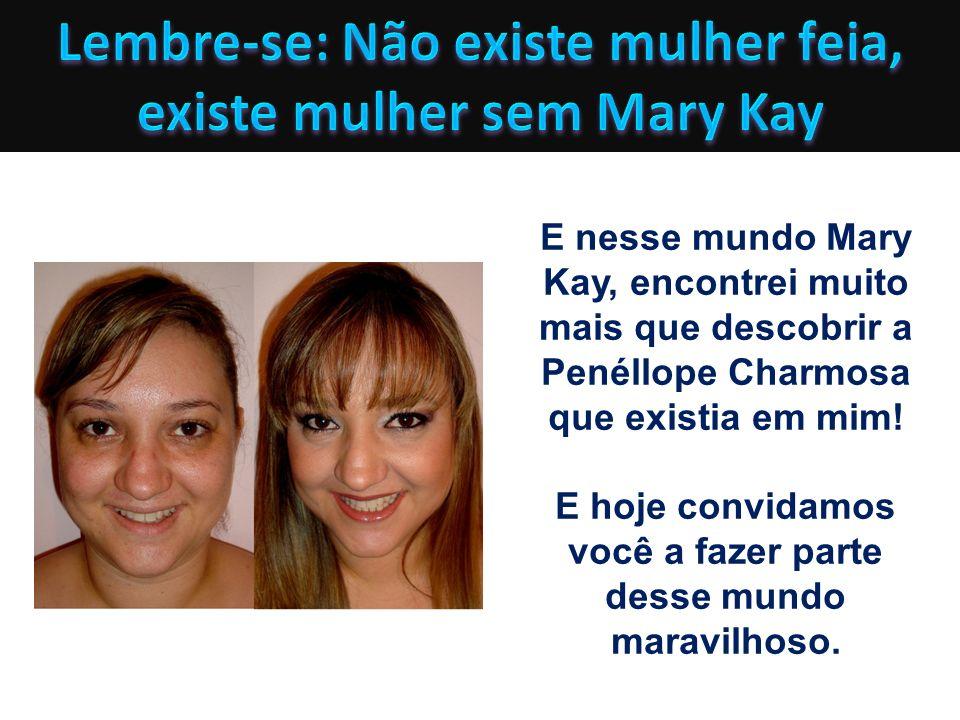 E nesse mundo Mary Kay, encontrei muito mais que descobrir a Penéllope Charmosa que existia em mim! E hoje convidamos você a fazer parte desse mundo m