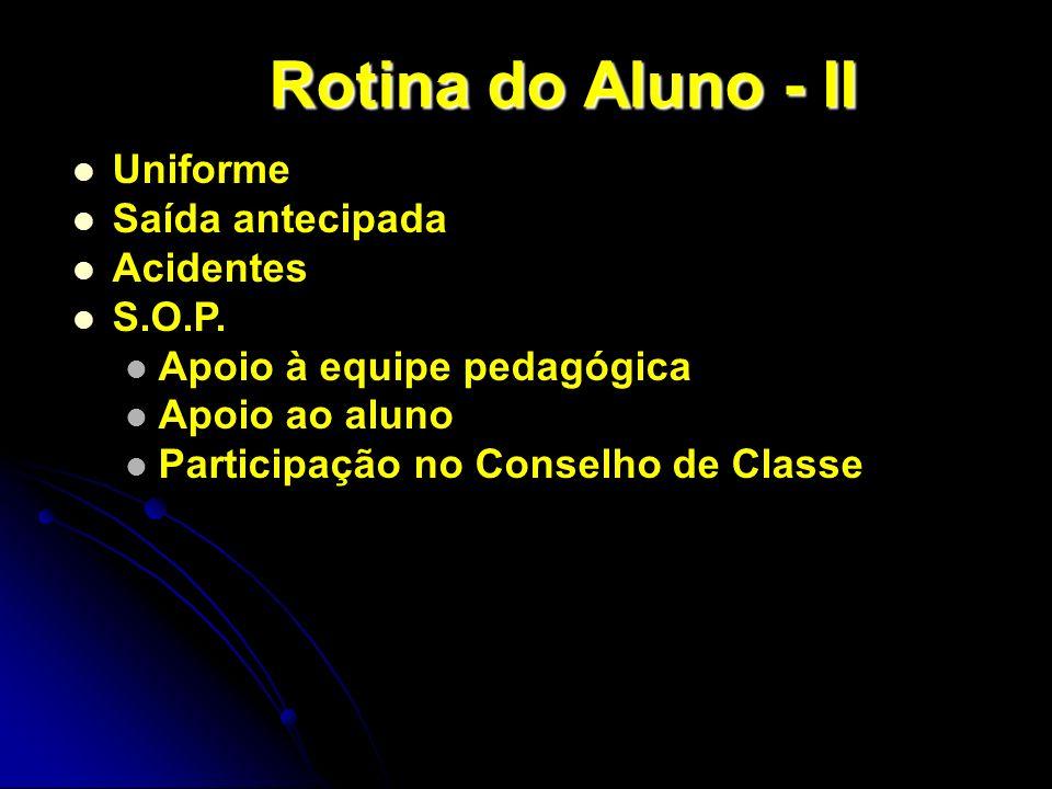Uniforme Saída antecipada Acidentes S.O.P. Apoio à equipe pedagógica Apoio ao aluno Participação no Conselho de Classe Rotina do Aluno - II