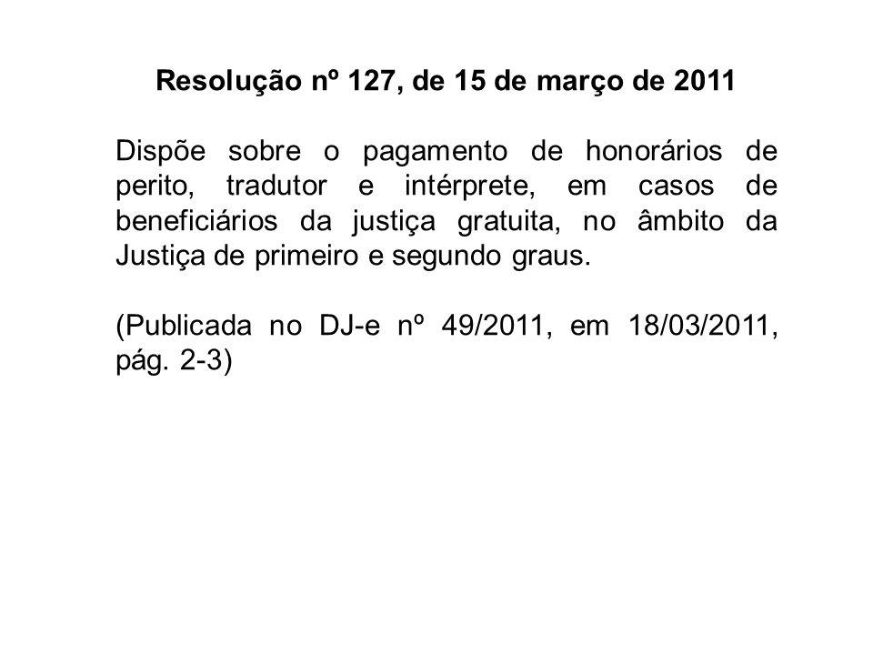 RESOLUÇÃO N° 127, DE 15 DE MARÇO DE 2011 Dispõe sobre o pagamento de honorários de perito, tradutor e intérprete, em casos de beneficiários da justiça