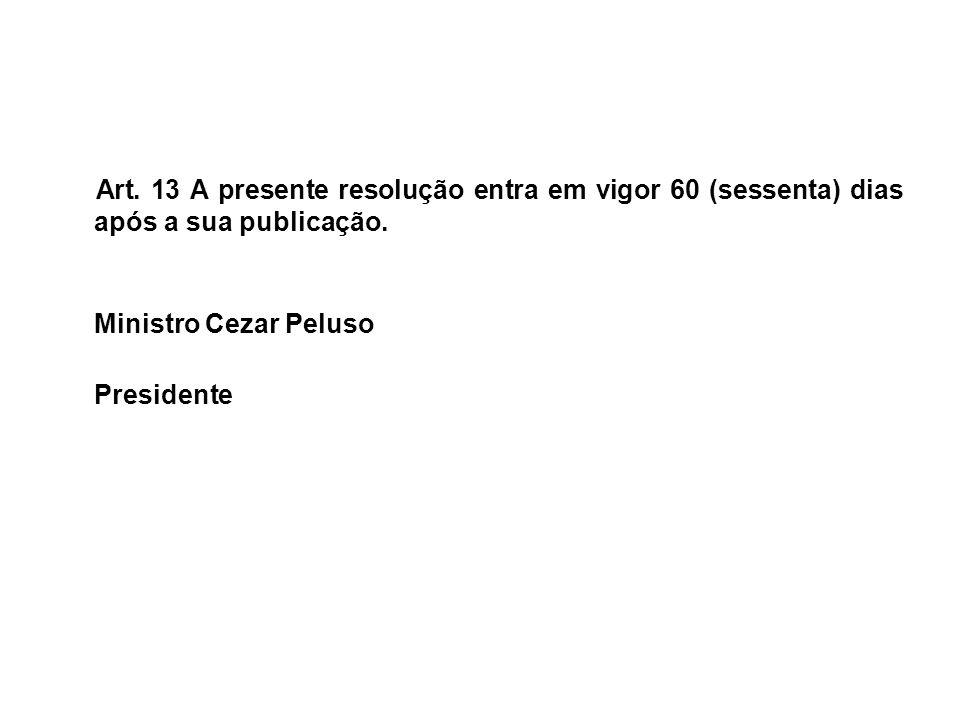 Art. 13 A presente resolução entra em vigor 60 (sessenta) dias após a sua publicação. Ministro Cezar Peluso Presidente
