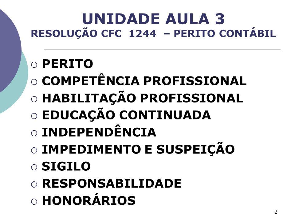 UNIDADE AULA 3 RESOLUÇÃO CFC 1244 – PERITO CONTÁBIL PERITO COMPETÊNCIA PROFISSIONAL HABILITAÇÃO PROFISSIONAL EDUCAÇÃO CONTINUADA INDEPENDÊNCIA IMPEDIMENTO E SUSPEIÇÃO SIGILO RESPONSABILIDADE HONORÁRIOS 2