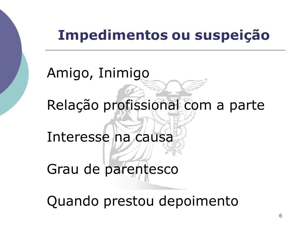 Impedimentos ou suspeição Amigo, Inimigo Relação profissional com a parte Interesse na causa Grau de parentesco Quando prestou depoimento 6