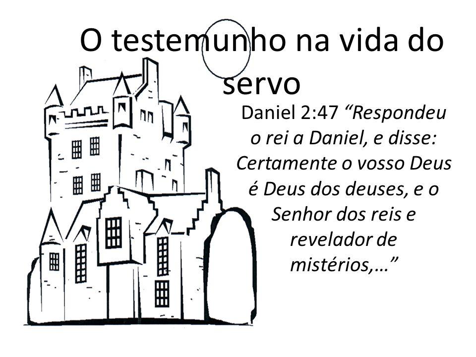 O testemunho na vida do servo Daniel 2:47 Respondeu o rei a Daniel, e disse: Certamente o vosso Deus é Deus dos deuses, e o Senhor dos reis e revelado