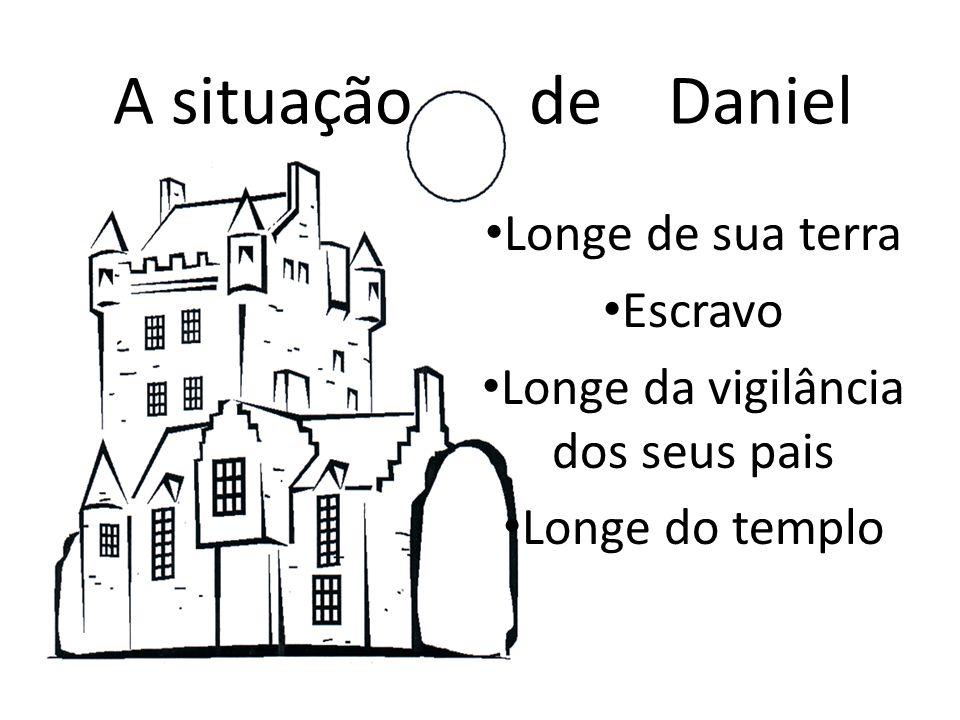 A situação de Daniel Longe de sua terra Escravo Longe da vigilância dos seus pais Longe do templo