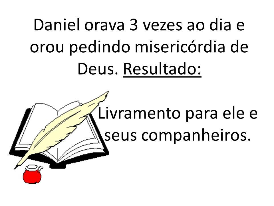 Daniel orava 3 vezes ao dia e orou pedindo misericórdia de Deus. Resultado: Livramento para ele e seus companheiros.