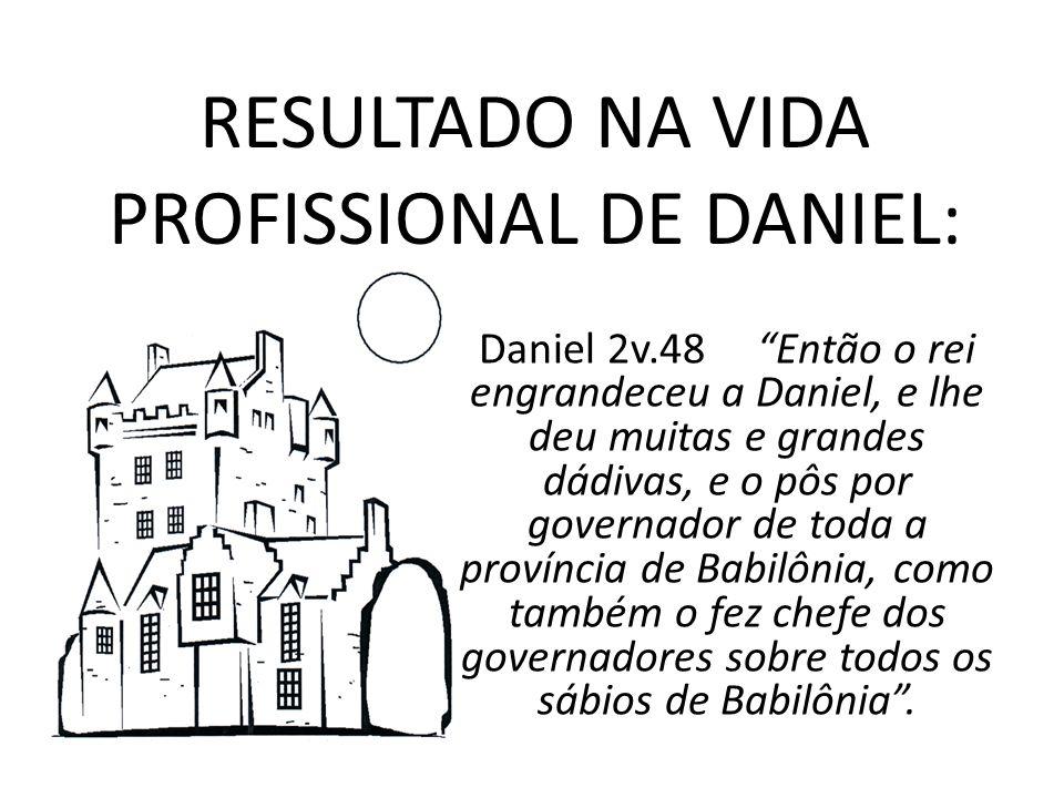 RESULTADO NA VIDA PROFISSIONAL DE DANIEL: Daniel 2v.48 Então o rei engrandeceu a Daniel, e lhe deu muitas e grandes dádivas, e o pôs por governador de