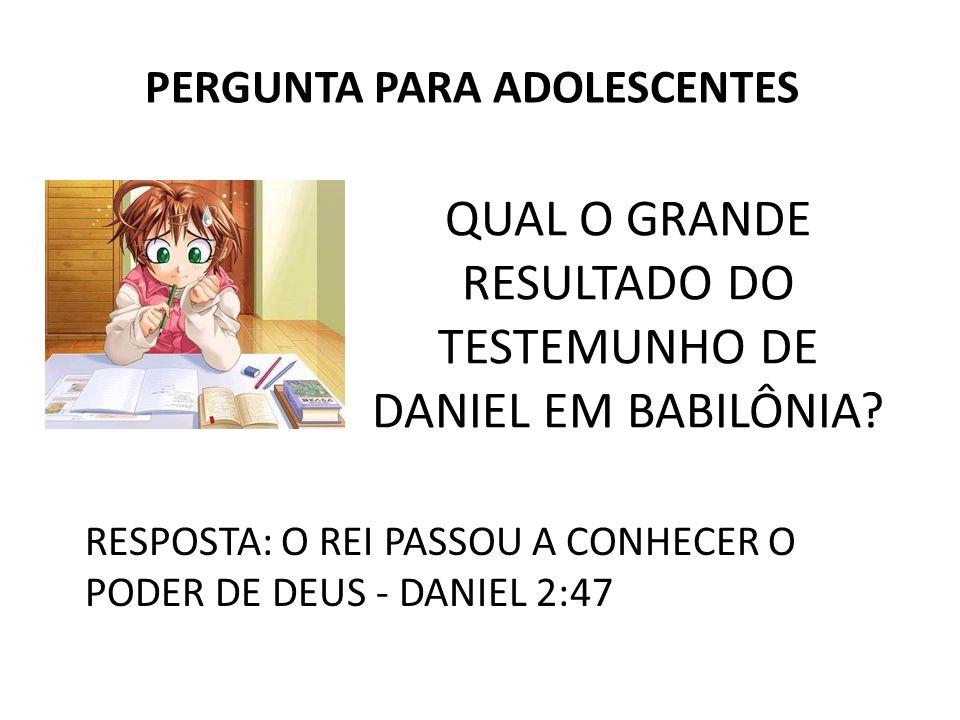 QUAL O GRANDE RESULTADO DO TESTEMUNHO DE DANIEL EM BABILÔNIA? PERGUNTA PARA ADOLESCENTES RESPOSTA: O REI PASSOU A CONHECER O PODER DE DEUS - DANIEL 2: