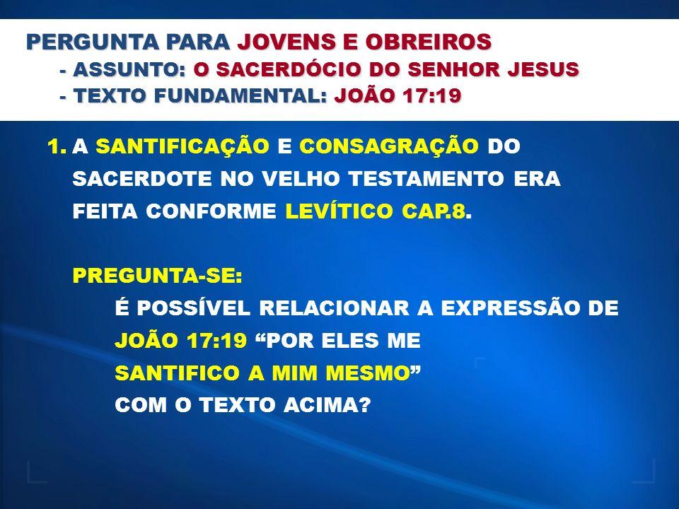 PERGUNTA PARA JOVENS E OBREIROS - ASSUNTO: O SACERDÓCIO DO SENHOR JESUS - TEXTO FUNDAMENTAL: JOÃO 17:19 1.A SANTIFICAÇÃO E CONSAGRAÇÃO DO SACERDOTE NO VELHO TESTAMENTO ERA FEITA CONFORME LEVÍTICO CAP.8.