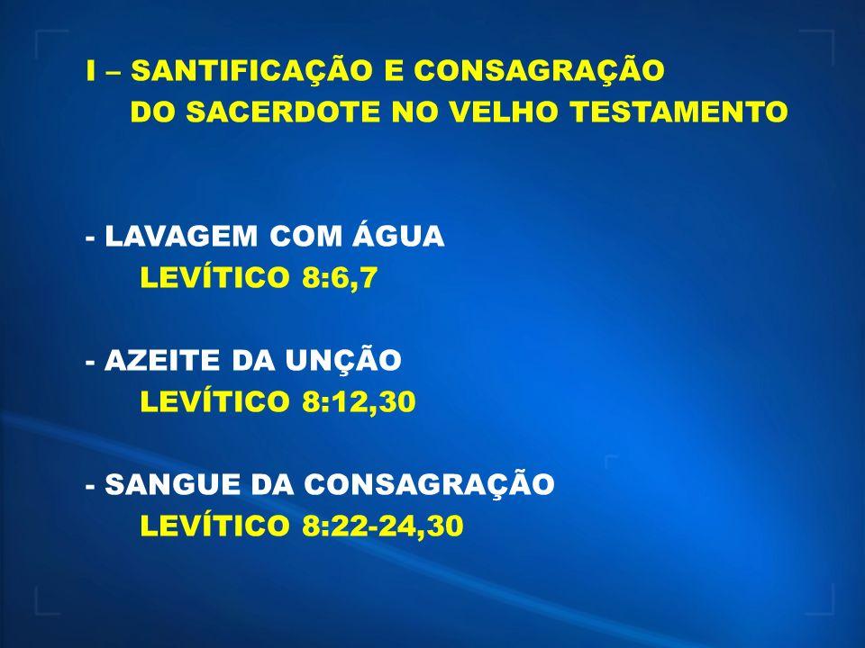 I – SANTIFICAÇÃO E CONSAGRAÇÃO DO SACERDOTE NO VELHO TESTAMENTO - LAVAGEM COM ÁGUA LEVÍTICO 8:6,7 - AZEITE DA UNÇÃO LEVÍTICO 8:12,30 - SANGUE DA CONSA