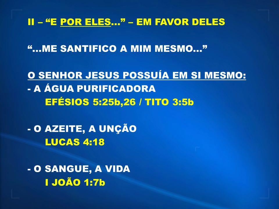 II – E POR ELES... – EM FAVOR DELES...ME SANTIFICO A MIM MESMO... O SENHOR JESUS POSSUÍA EM SI MESMO: - A ÁGUA PURIFICADORA EFÉSIOS 5:25b,26 / TITO 3: