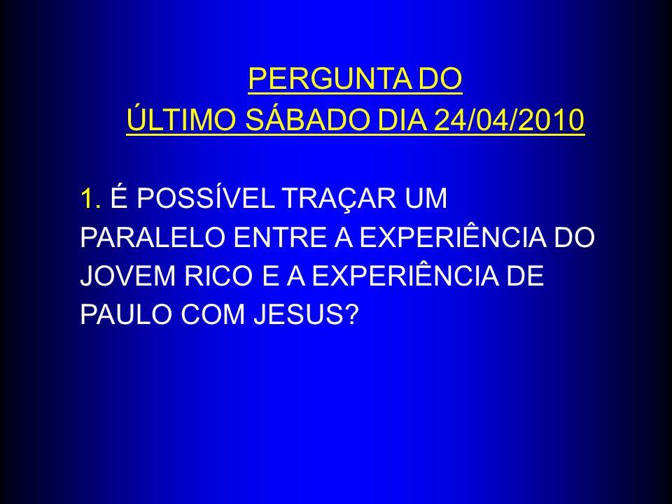 PERGUNTA DO ÚLTIMO SÁBADO DIA 24/04/2010 1. É POSSÍVEL TRAÇAR UM PARALELO ENTRE A EXPERIÊNCIA DO JOVEM RICO E A EXPERIÊNCIA DE PAULO COM JESUS?