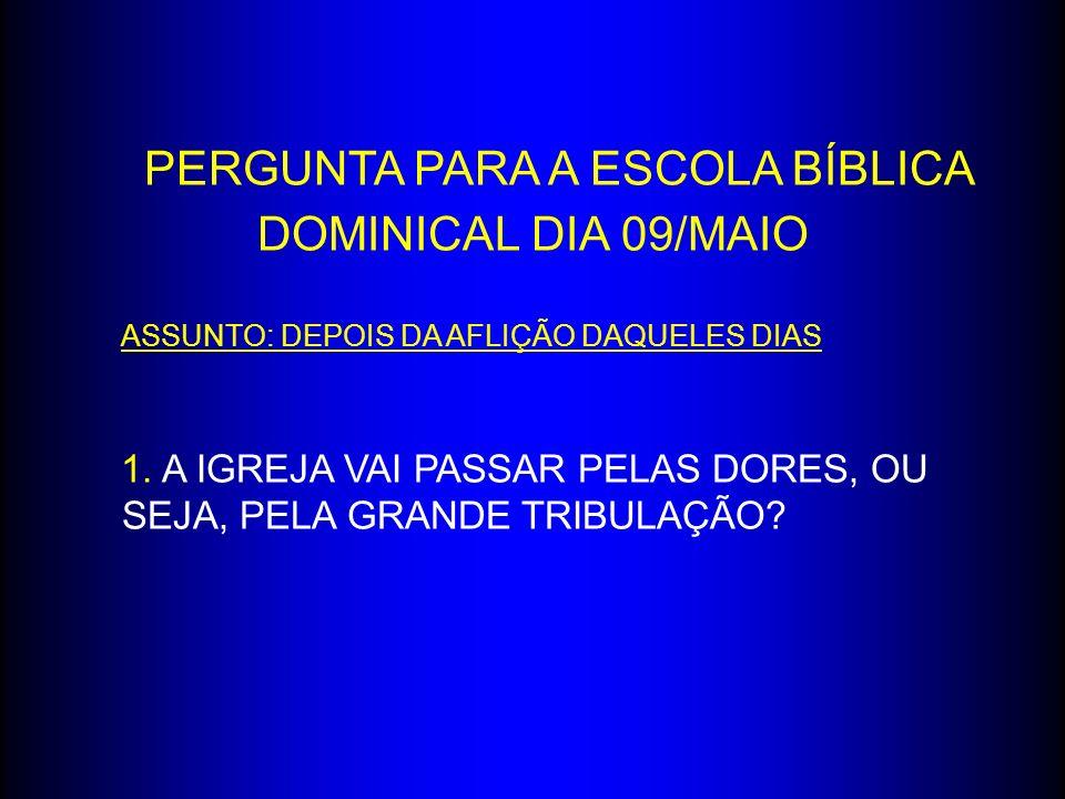 PERGUNTA PARA A ESCOLA BÍBLICA DOMINICAL DIA 09/MAIO ASSUNTO: DEPOIS DA AFLIÇÃO DAQUELES DIAS 1. A IGREJA VAI PASSAR PELAS DORES, OU SEJA, PELA GRANDE