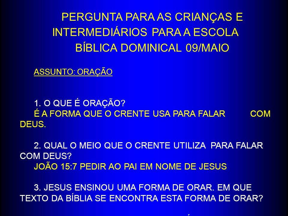 PERGUNTA PARA AS CRIANÇAS E INTERMEDIÁRIOS PARA A ESCOLA BÍBLICA DOMINICAL 09/MAIO ASSUNTO: ORAÇÃO 1. O QUE É ORAÇÃO? É A FORMA QUE O CRENTE USA PARA