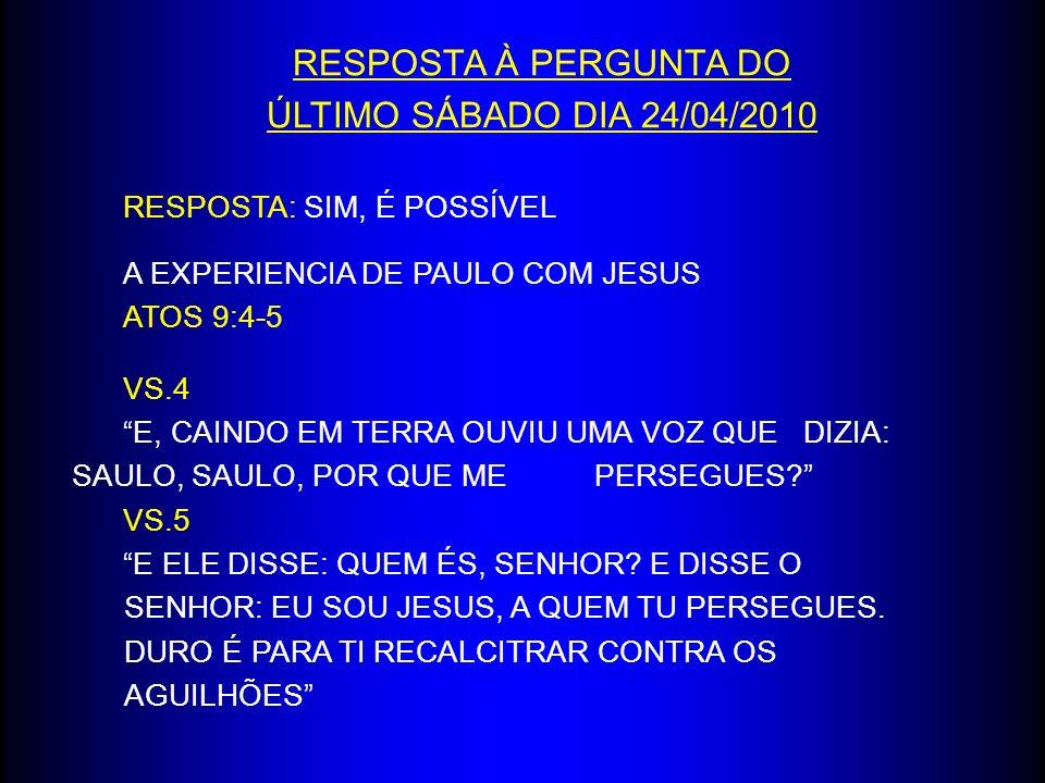 RESPOSTA À PERGUNTA DO ÚLTIMO SÁBADO DIA 24/04/2010 RESPOSTA: SIM, É POSSÍVEL A EXPERIENCIA DE PAULO COM JESUS ATOS 9:4-5 VS.4 E, CAINDO EM TERRA OUVI