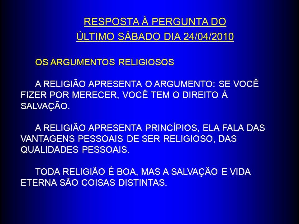 RESPOSTA À PERGUNTA DO ÚLTIMO SÁBADO DIA 24/04/2010 OS ARGUMENTOS RELIGIOSOS A RELIGIÃO APRESENTA O ARGUMENTO: SE VOCÊ FIZER POR MERECER, VOCÊ TEM O D