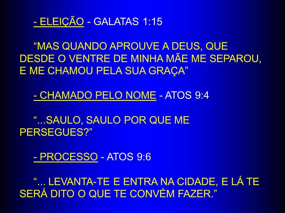 - ELEIÇÃO - GALATAS 1:15 MAS QUANDO APROUVE A DEUS, QUE DESDE O VENTRE DE MINHA MÃE ME SEPAROU, E ME CHAMOU PELA SUA GRAÇA - CHAMADO PELO NOME - ATOS