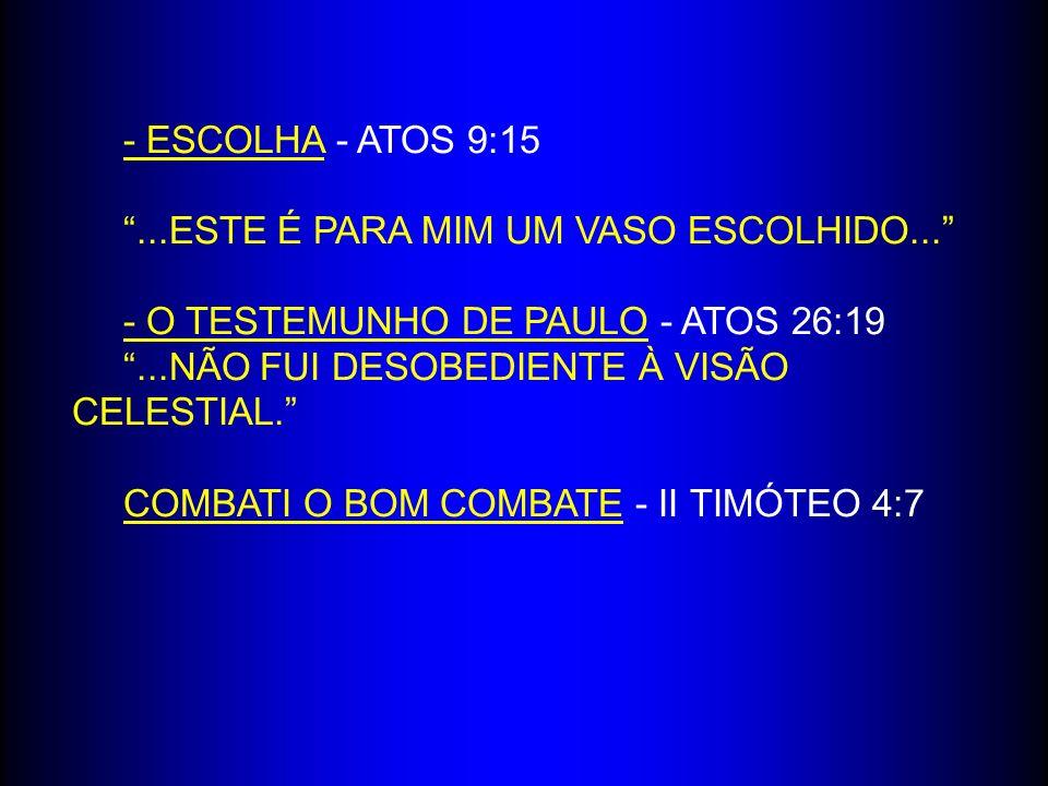 - ESCOLHA - ATOS 9:15...ESTE É PARA MIM UM VASO ESCOLHIDO... - O TESTEMUNHO DE PAULO - ATOS 26:19...NÃO FUI DESOBEDIENTE À VISÃO CELESTIAL. COMBATI O
