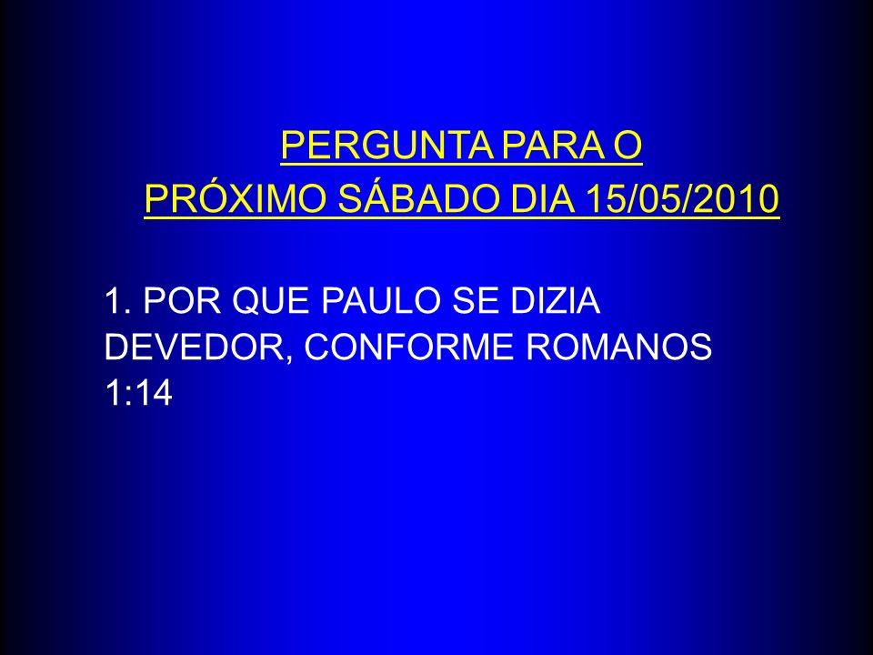 PERGUNTA PARA O PRÓXIMO SÁBADO DIA 15/05/2010 1. POR QUE PAULO SE DIZIA DEVEDOR, CONFORME ROMANOS 1:14
