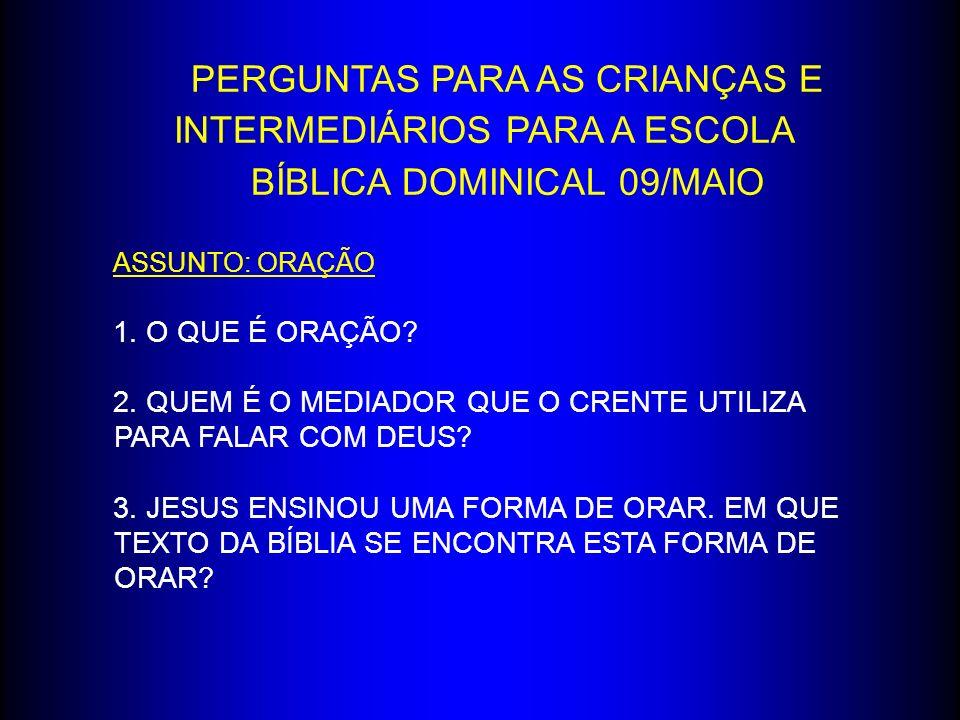 PERGUNTAS PARA AS CRIANÇAS E INTERMEDIÁRIOS PARA A ESCOLA BÍBLICA DOMINICAL 09/MAIO ASSUNTO: ORAÇÃO 1. O QUE É ORAÇÃO? 2. QUEM É O MEDIADOR QUE O CREN