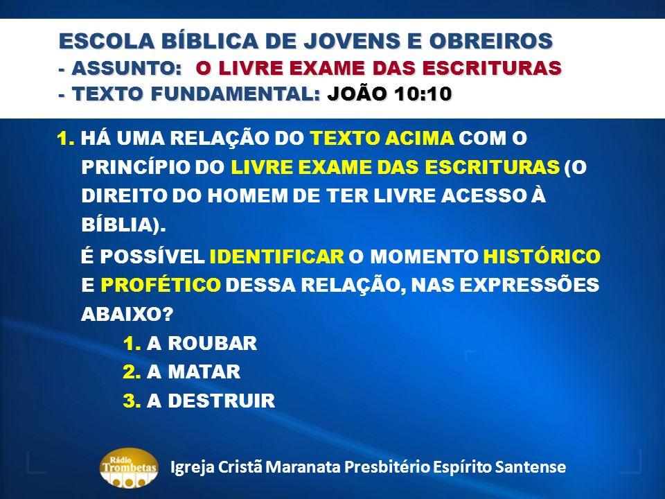 ESCOLA BÍBLICA DE JOVENS E OBREIROS - ASSUNTO: O LIVRE EXAME DAS ESCRITURAS - TEXTO FUNDAMENTAL: JOÃO 10:10 1. HÁ UMA RELAÇÃO DO TEXTO ACIMA COM O PRI