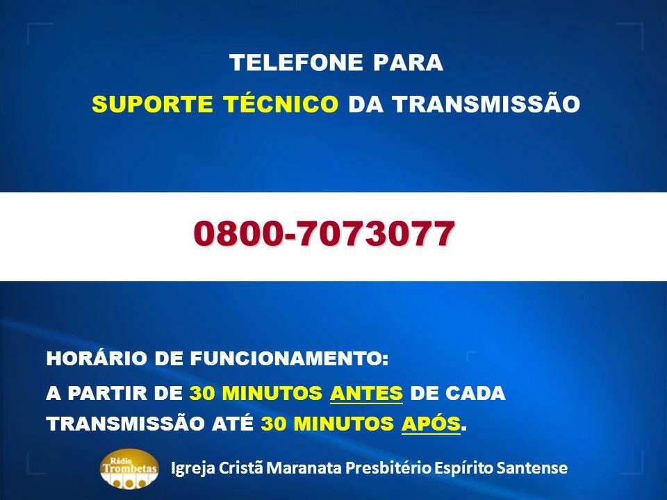 TELEFONE PARA SUPORTE TÉCNICO DA TRANSMISSÃO 0800-7073077 HORÁRIO DE FUNCIONAMENTO: A PARTIR DE 30 MINUTOS ANTES DE CADA TRANSMISSÃO ATÉ 30 MINUTOS AP