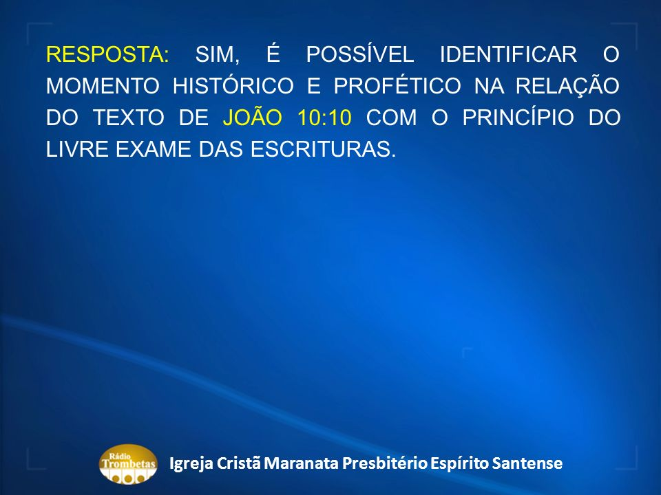 RESPOSTA: SIM, É POSSÍVEL IDENTIFICAR O MOMENTO HISTÓRICO E PROFÉTICO NA RELAÇÃO DO TEXTO DE JOÃO 10:10 COM O PRINCÍPIO DO LIVRE EXAME DAS ESCRITURAS.