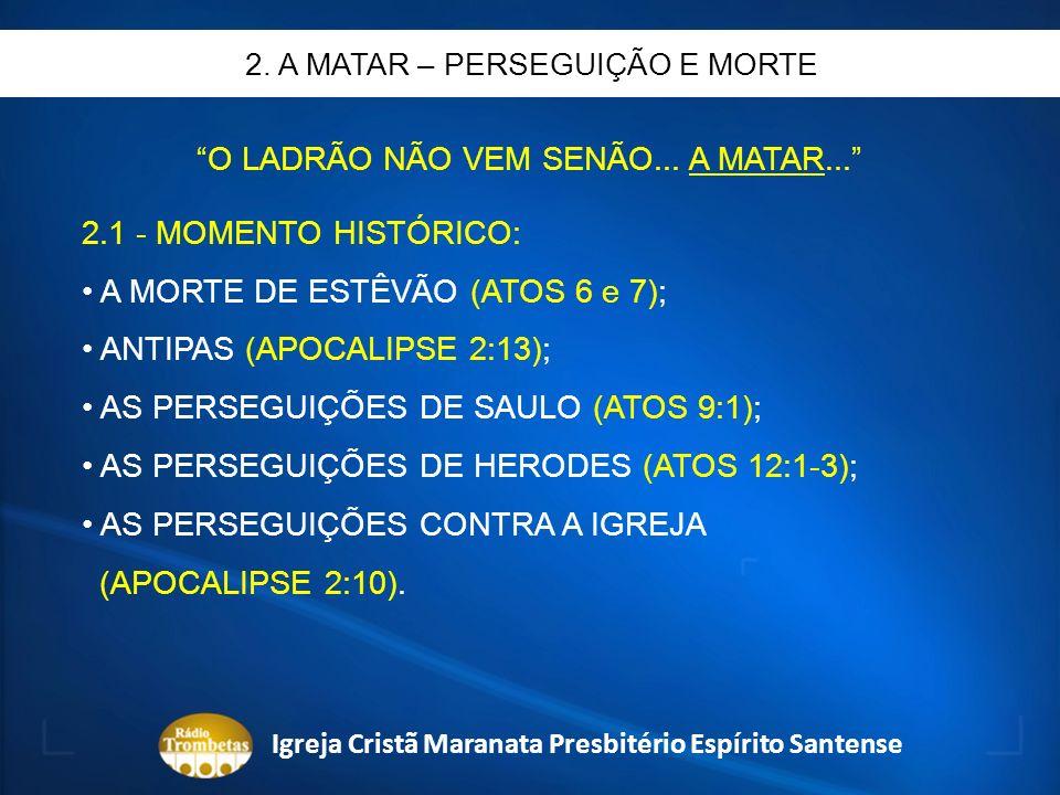 O LADRÃO NÃO VEM SENÃO... A MATAR... 2.1 - MOMENTO HISTÓRICO: A MORTE DE ESTÊVÃO (ATOS 6 e 7); ANTIPAS (APOCALIPSE 2:13); AS PERSEGUIÇÕES DE SAULO (AT