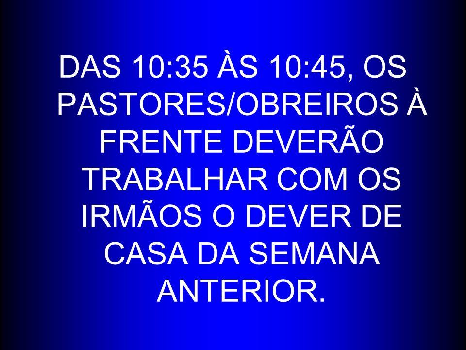 DAS 10:35 ÀS 10:45, OS PASTORES/OBREIROS À FRENTE DEVERÃO TRABALHAR COM OS IRMÃOS O DEVER DE CASA DA SEMANA ANTERIOR.