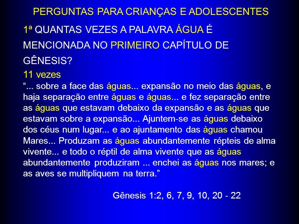 PERGUNTAS PARA CRIANÇAS E ADOLESCENTES 1ª QUANTAS VEZES A PALAVRA ÁGUA É MENCIONADA NO PRIMEIRO CAPÍTULO DE GÊNESIS? 11 vezes... sobre a face das água