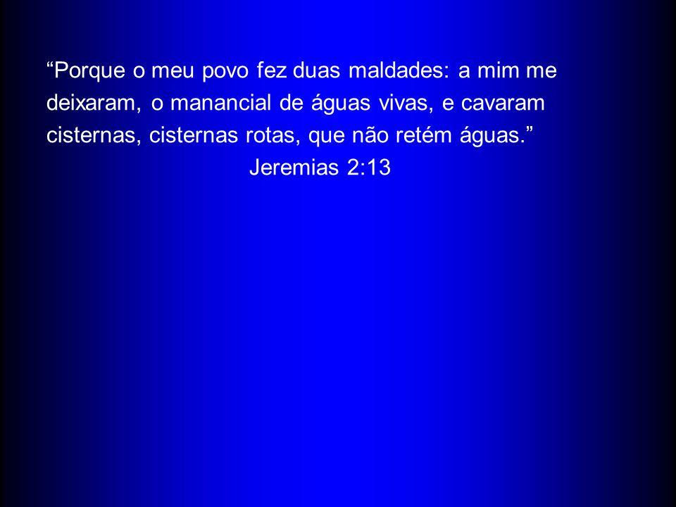 Porque o meu povo fez duas maldades: a mim me deixaram, o manancial de águas vivas, e cavaram cisternas, cisternas rotas, que não retém águas. Jeremia