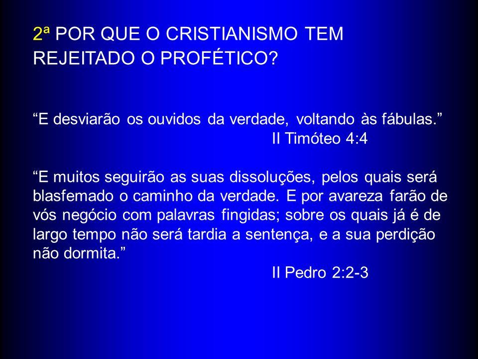 2ª POR QUE O CRISTIANISMO TEM REJEITADO O PROFÉTICO? E desviarão os ouvidos da verdade, voltando às fábulas. II Timóteo 4:4 E muitos seguirão as suas