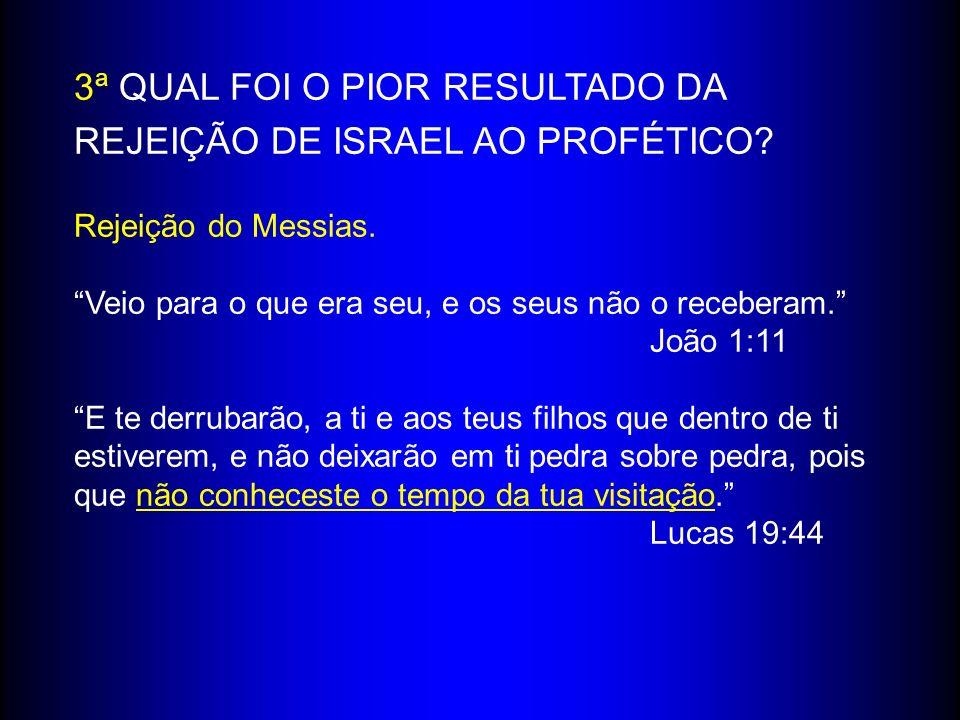 3ª QUAL FOI O PIOR RESULTADO DA REJEIÇÃO DE ISRAEL AO PROFÉTICO? Rejeição do Messias. Veio para o que era seu, e os seus não o receberam. João 1:11 E