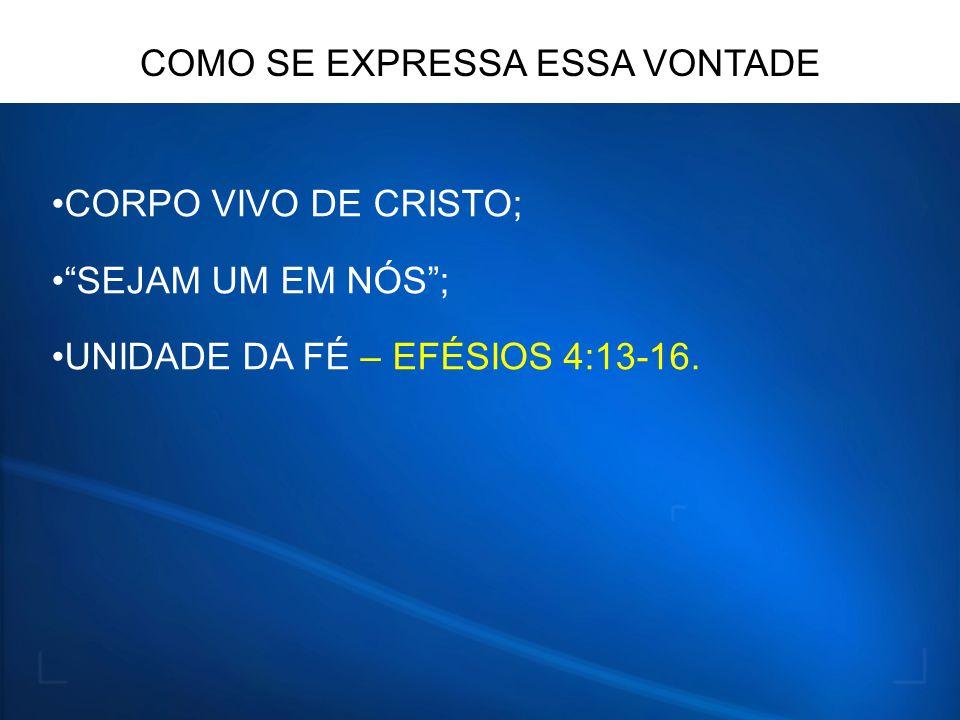 CORPO VIVO DE CRISTO; SEJAM UM EM NÓS; UNIDADE DA FÉ – EFÉSIOS 4:13-16. COMO SE EXPRESSA ESSA VONTADE