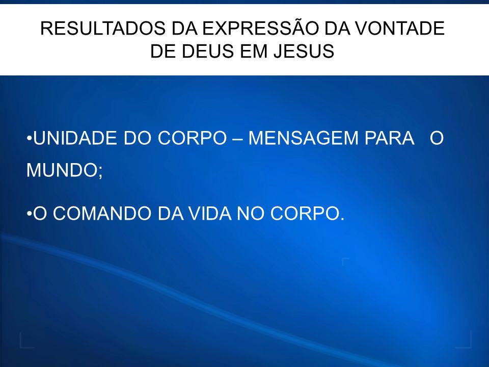 UNIDADE DO CORPO – MENSAGEM PARA O MUNDO; O COMANDO DA VIDA NO CORPO. RESULTADOS DA EXPRESSÃO DA VONTADE DE DEUS EM JESUS