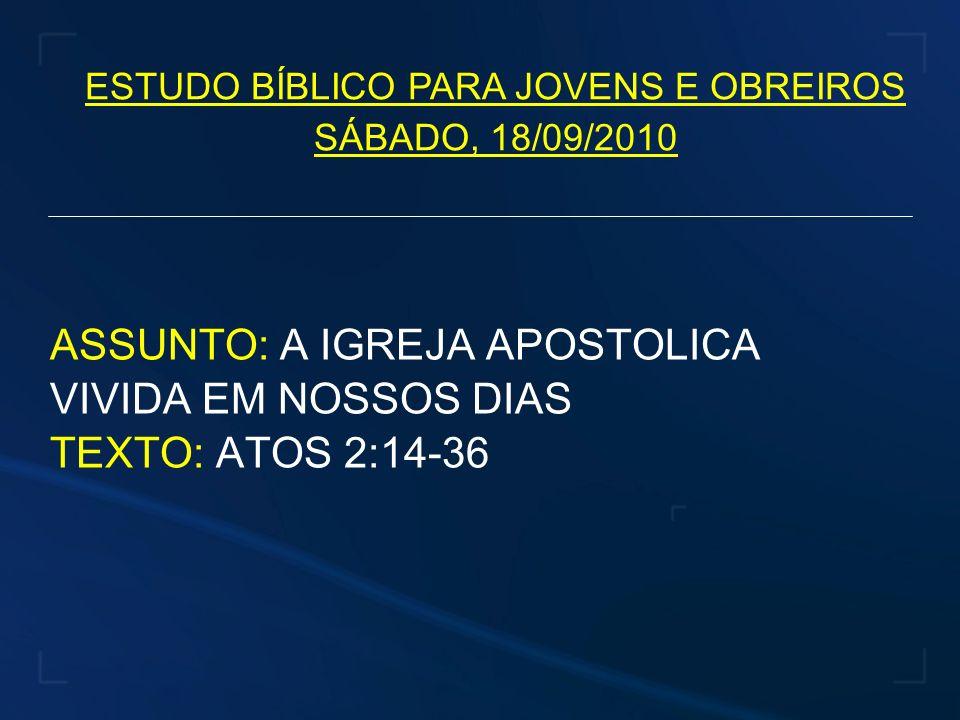 ESTUDO BÍBLICO PARA JOVENS E OBREIROS SÁBADO, 18/09/2010 ASSUNTO: A IGREJA APOSTOLICA VIVIDA EM NOSSOS DIAS TEXTO: ATOS 2:14-36