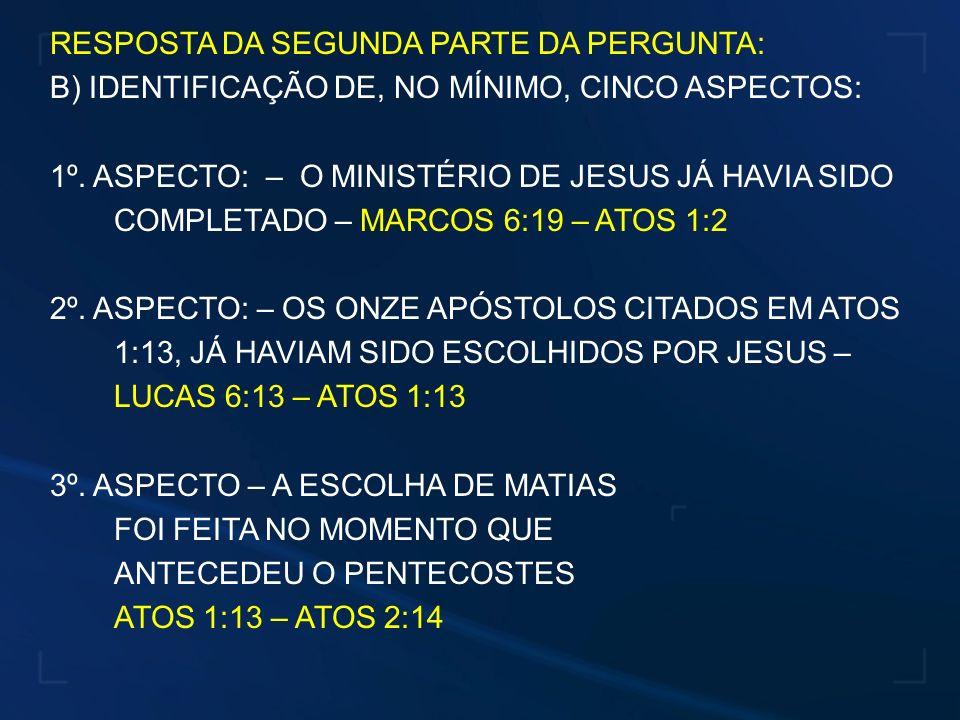 RESPOSTA DA SEGUNDA PARTE DA PERGUNTA: B) IDENTIFICAÇÃO DE, NO MÍNIMO, CINCO ASPECTOS: 1º. ASPECTO: – O MINISTÉRIO DE JESUS JÁ HAVIA SIDO COMPLETADO –